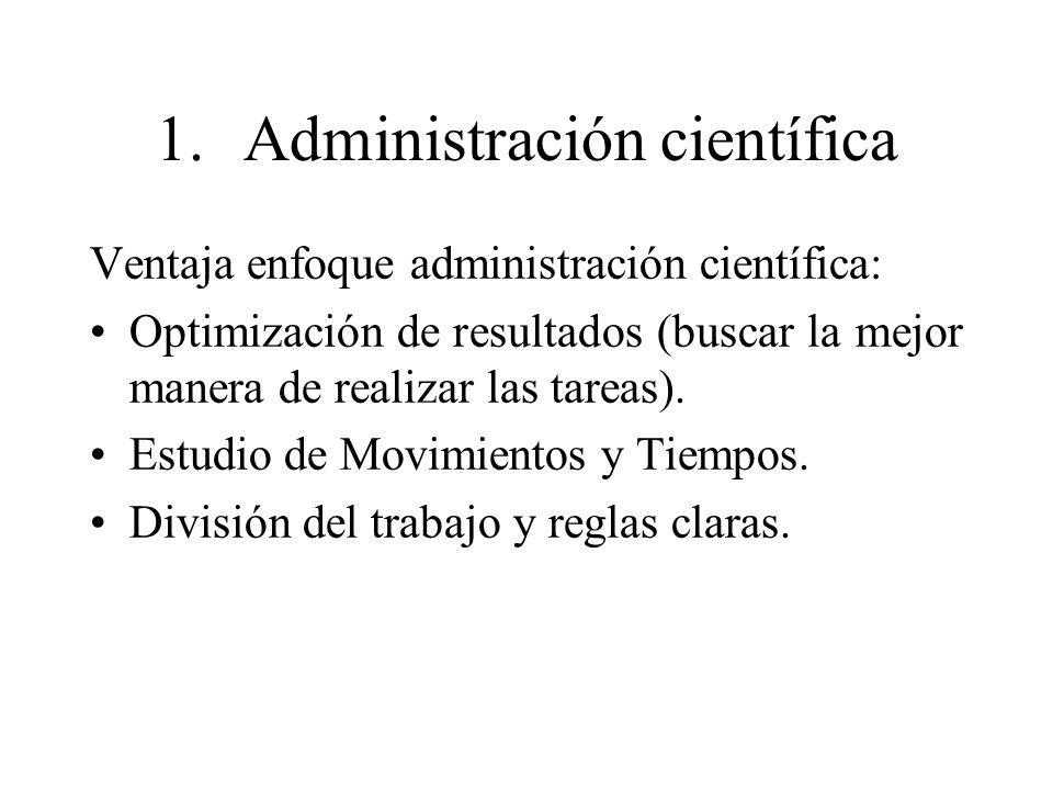 1.Administración científica Ventaja enfoque administración científica: Optimización de resultados (buscar la mejor manera de realizar las tareas). Est