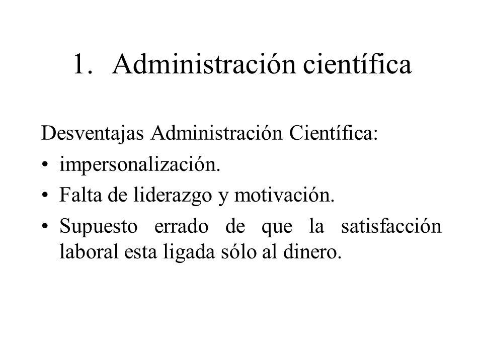 1.Administración científica Desventajas Administración Científica: impersonalización. Falta de liderazgo y motivación. Supuesto errado de que la satis