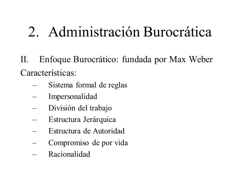 2.Administración Burocrática II.Enfoque Burocrático: fundada por Max Weber Características: –Sistema formal de reglas –Impersonalidad –División del tr