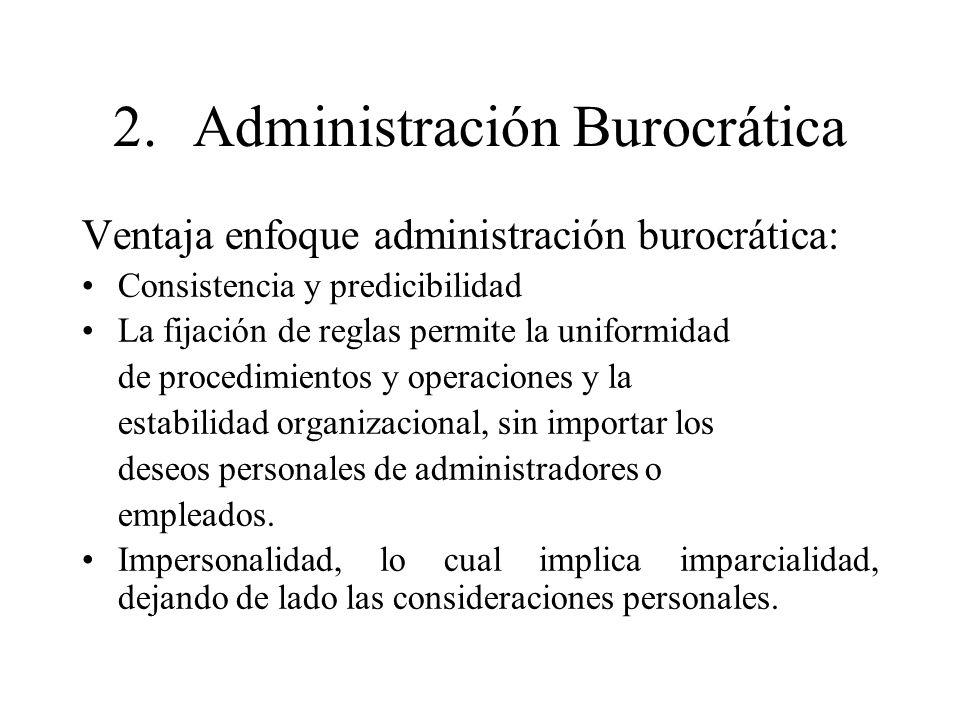 2.Administración Burocrática Ventaja enfoque administración burocrática: Consistencia y predicibilidad La fijación de reglas permite la uniformidad de