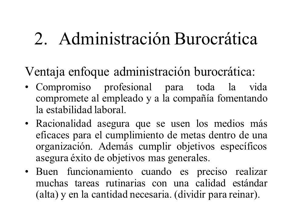 2.Administración Burocrática Ventaja enfoque administración burocrática: Compromiso profesional para toda la vida compromete al empleado y a la compañ