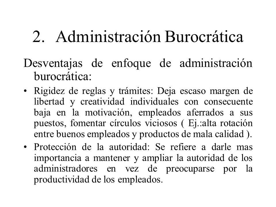 2.Administración Burocrática Desventajas de enfoque de administración burocrática: Rigidez de reglas y trámites: Deja escaso margen de libertad y crea