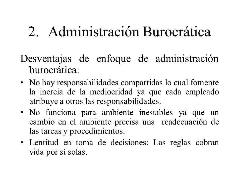 2.Administración Burocrática Desventajas de enfoque de administración burocrática: No hay responsabilidades compartidas lo cual fomente la inercia de