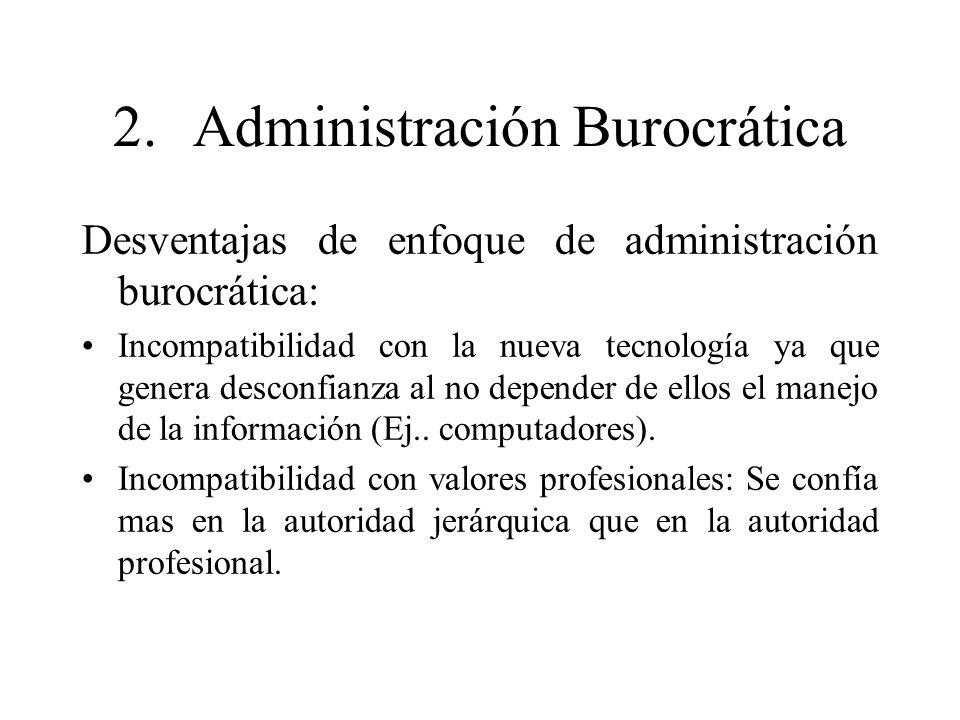 2.Administración Burocrática Desventajas de enfoque de administración burocrática: Incompatibilidad con la nueva tecnología ya que genera desconfianza