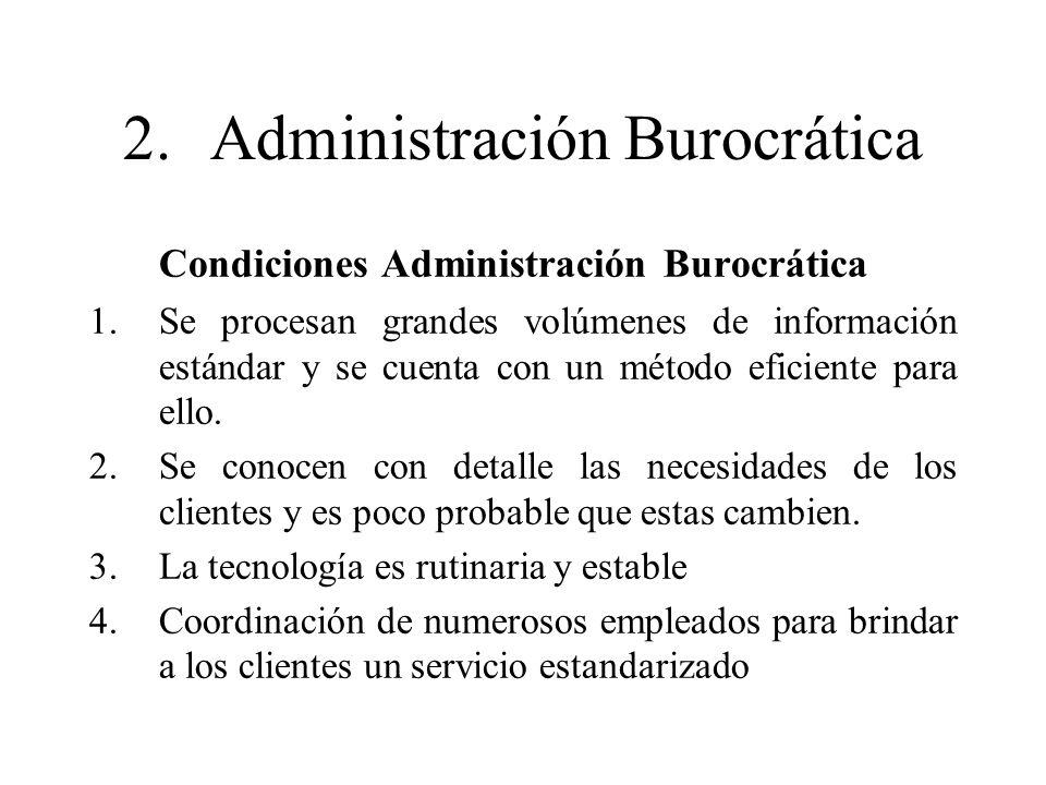 2.Administración Burocrática Condiciones Administración Burocrática 1.Se procesan grandes volúmenes de información estándar y se cuenta con un método
