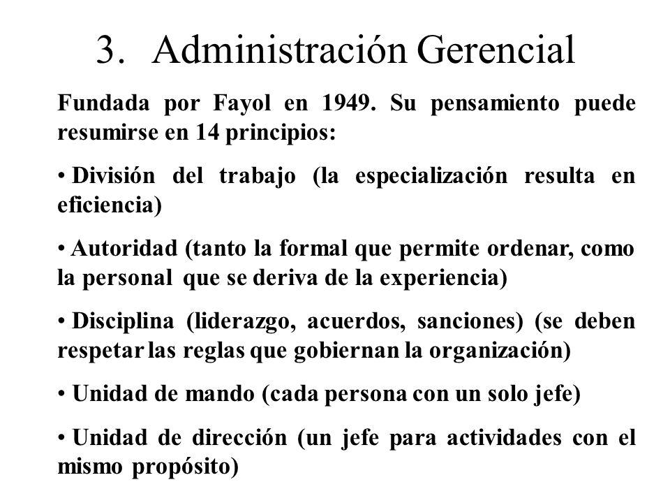 3.Administración Gerencial Fundada por Fayol en 1949. Su pensamiento puede resumirse en 14 principios: División del trabajo (la especialización result