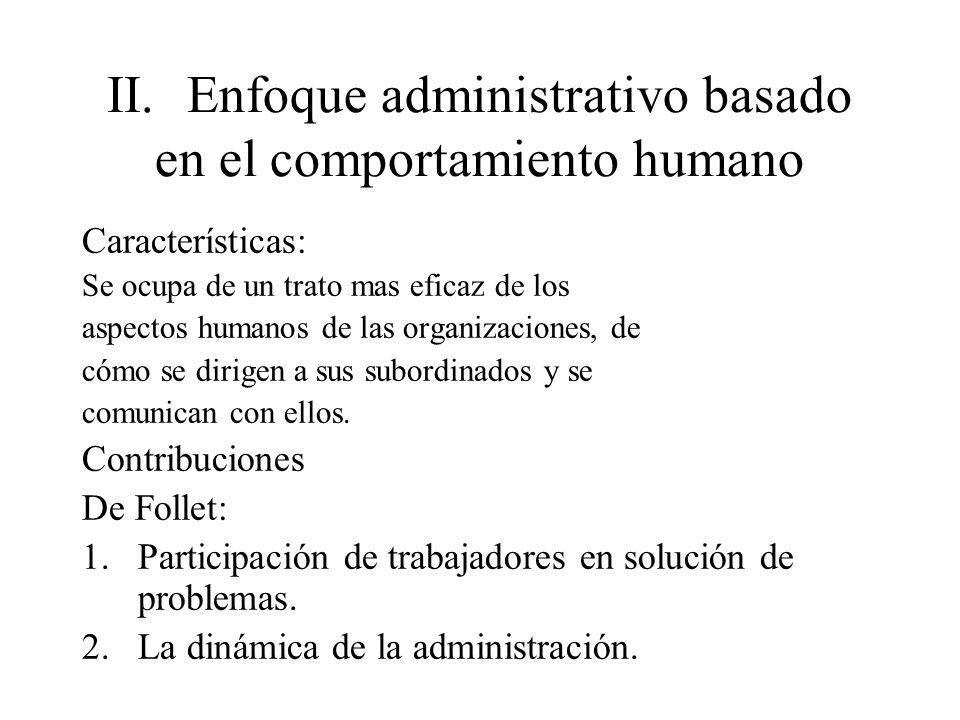 II.Enfoque administrativo basado en el comportamiento humano Características: Se ocupa de un trato mas eficaz de los aspectos humanos de las organizac