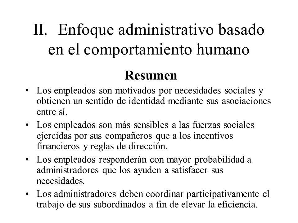 II.Enfoque administrativo basado en el comportamiento humano Resumen Los empleados son motivados por necesidades sociales y obtienen un sentido de ide