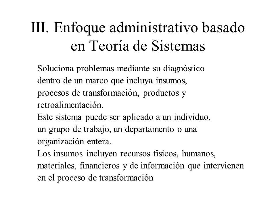 III.Enfoque administrativo basado en Teoría de Sistemas Soluciona problemas mediante su diagnóstico dentro de un marco que incluya insumos, procesos d