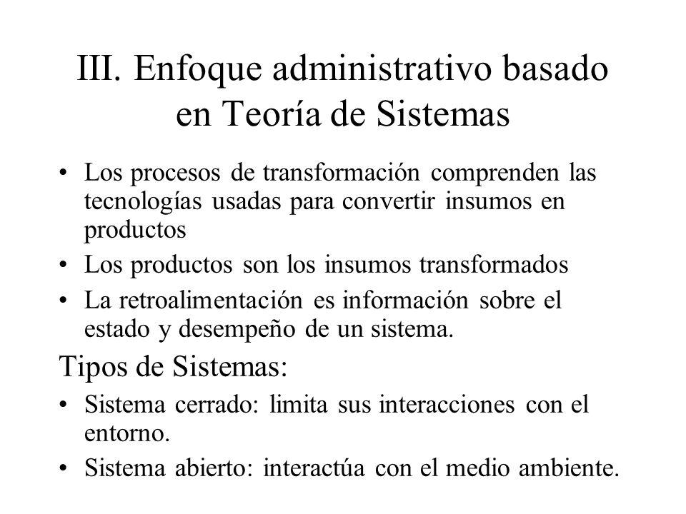 III.Enfoque administrativo basado en Teoría de Sistemas Los procesos de transformación comprenden las tecnologías usadas para convertir insumos en pro