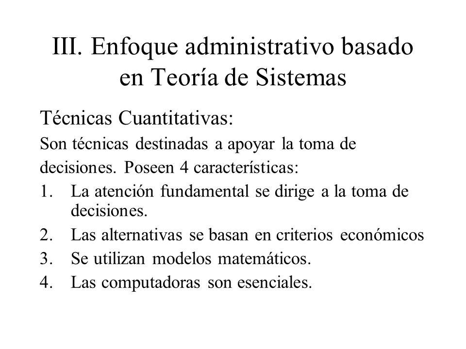 III.Enfoque administrativo basado en Teoría de Sistemas Técnicas Cuantitativas: Son técnicas destinadas a apoyar la toma de decisiones. Poseen 4 carac