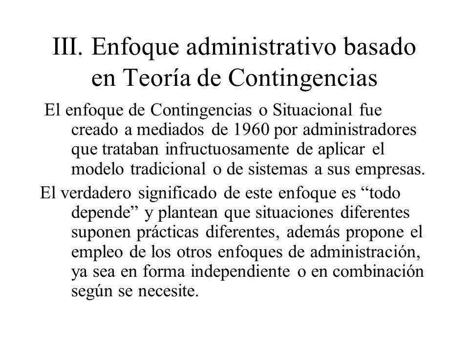 III.Enfoque administrativo basado en Teoría de Contingencias El enfoque de Contingencias o Situacional fue creado a mediados de 1960 por administrador