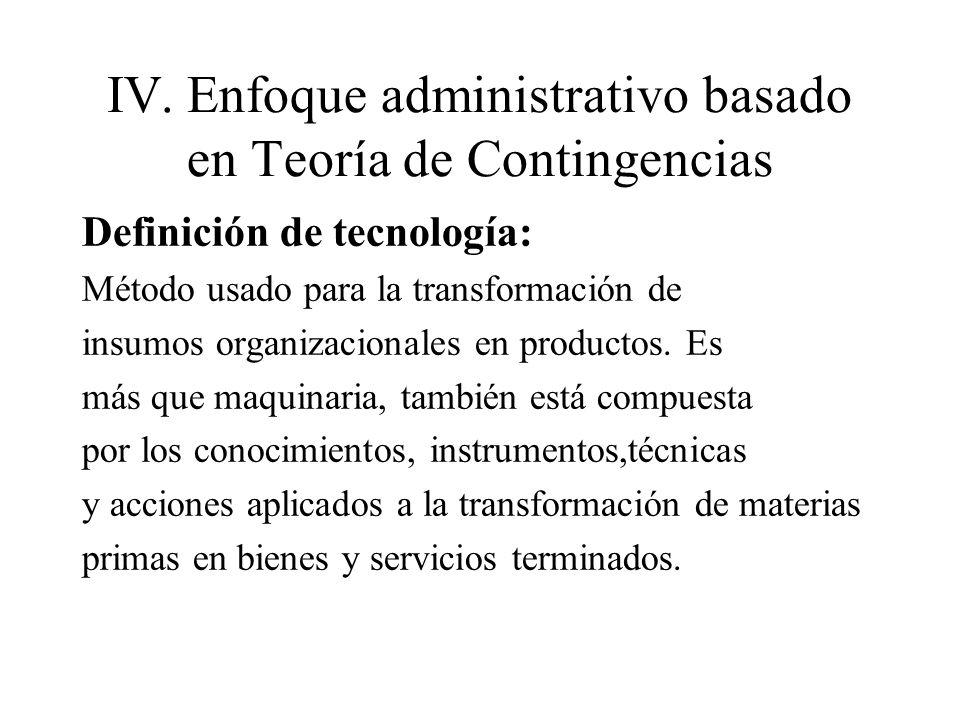 IV.Enfoque administrativo basado en Teoría de Contingencias Definición de tecnología: Método usado para la transformación de insumos organizacionales