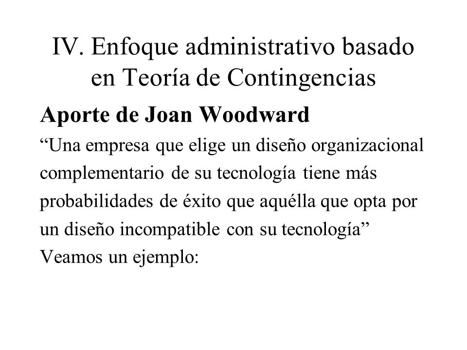 IV.Enfoque administrativo basado en Teoría de Contingencias Aporte de Joan Woodward Una empresa que elige un diseño organizacional complementario de s