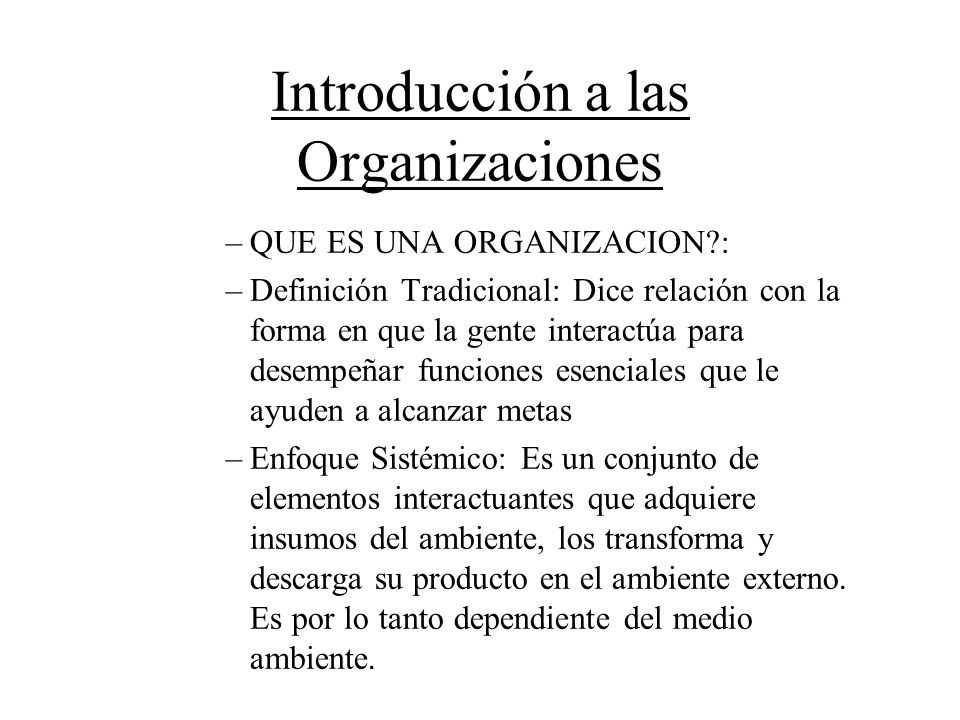 Introducción a las Organizaciones –QUE ES UNA ORGANIZACION?: –Definición Tradicional: Dice relación con la forma en que la gente interactúa para desem