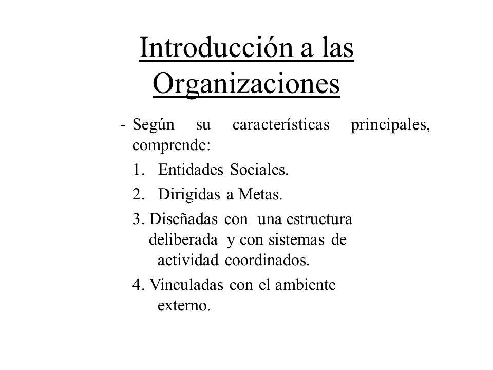 Introducción a las Organizaciones Según su características principales, comprende: 1. Entidades Sociales. 2. Dirigidas a Metas. 3. Diseñadas con una