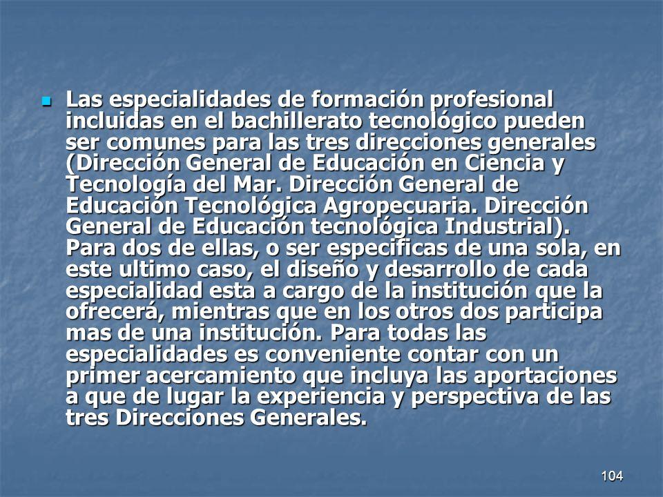 104 Las especialidades de formación profesional incluidas en el bachillerato tecnológico pueden ser comunes para las tres direcciones generales (Direc