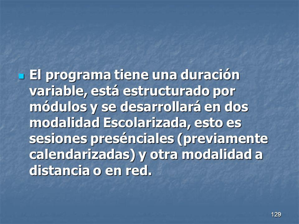 129 El programa tiene una duración variable, está estructurado por módulos y se desarrollará en dos modalidad Escolarizada, esto es sesiones preséncia