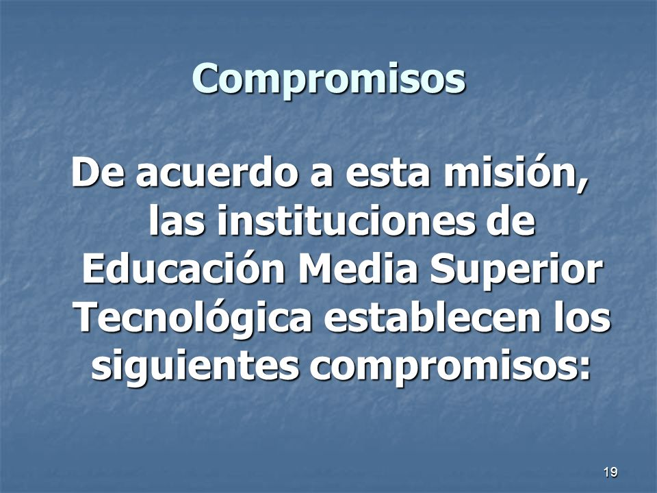 19 Compromisos De acuerdo a esta misión, las instituciones de Educación Media Superior Tecnológica establecen los siguientes compromisos: