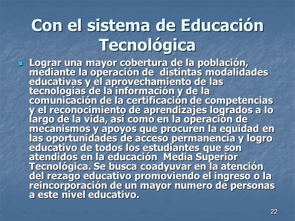 22 Con el sistema de Educación Tecnológica Lograr una mayor cobertura de la población, mediante la operación de distintas modalidades educativas y el