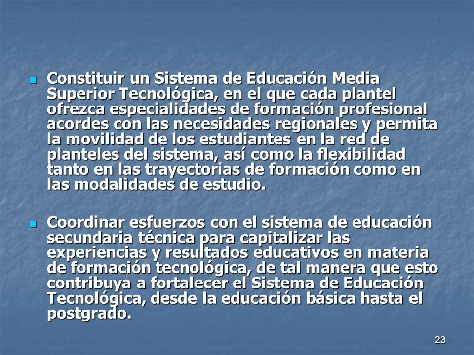 23 Constituir un Sistema de Educación Media Superior Tecnológica, en el que cada plantel ofrezca especialidades de formación profesional acordes con l