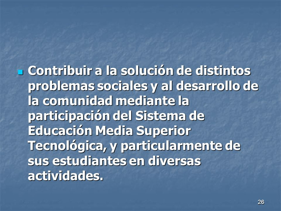 26 Contribuir a la solución de distintos problemas sociales y al desarrollo de la comunidad mediante la participación del Sistema de Educación Media S