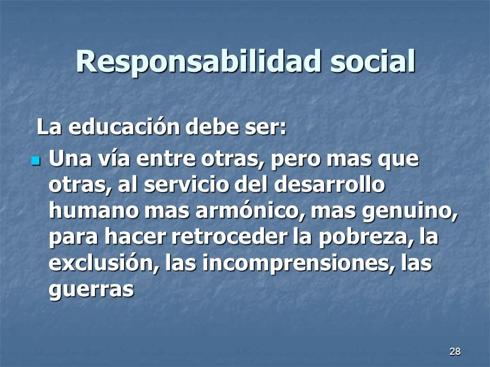 28 Responsabilidad social La educación debe ser: La educación debe ser: Una vía entre otras, pero mas que otras, al servicio del desarrollo humano mas