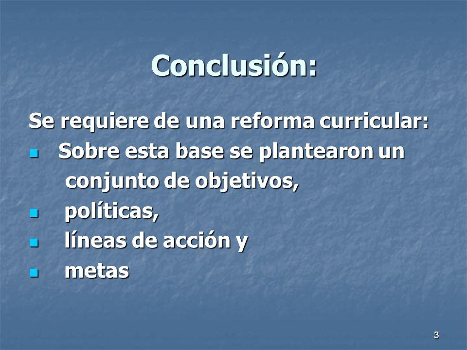 3 Conclusión: Se requiere de una reforma curricular: Sobre esta base se plantearon un Sobre esta base se plantearon un conjunto de objetivos, conjunto