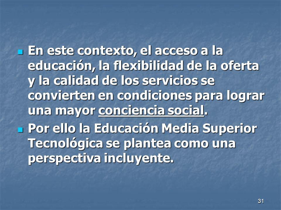31 En este contexto, el acceso a la educación, la flexibilidad de la oferta y la calidad de los servicios se convierten en condiciones para lograr una