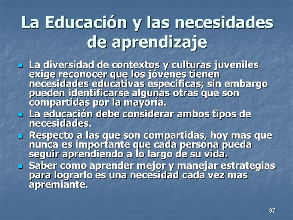 37 La Educación y las necesidades de aprendizaje La diversidad de contextos y culturas juveniles exige reconocer que los jóvenes tienen necesidades ed