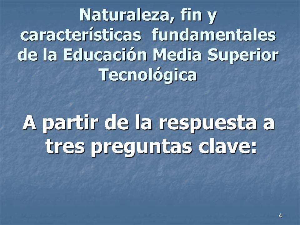 4 Naturaleza, fin y características fundamentales de la Educación Media Superior Tecnológica A partir de la respuesta a tres preguntas clave: A partir