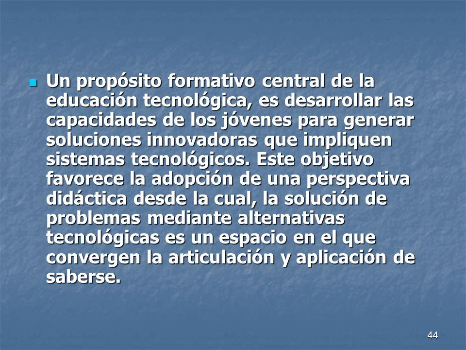 44 Un propósito formativo central de la educación tecnológica, es desarrollar las capacidades de los jóvenes para generar soluciones innovadoras que i