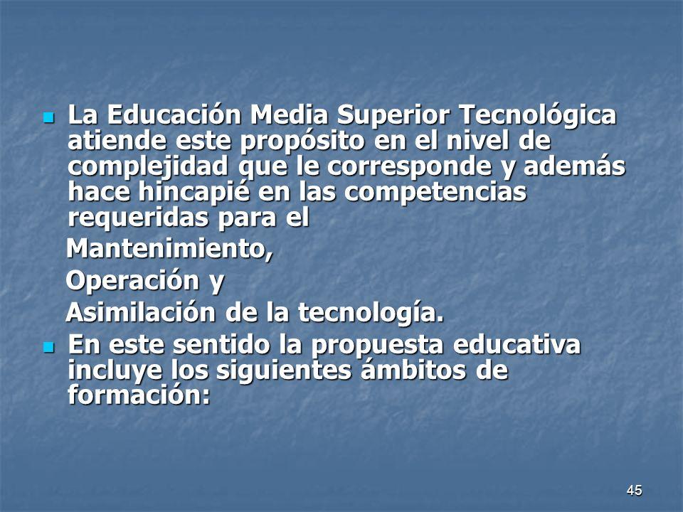 45 La Educación Media Superior Tecnológica atiende este propósito en el nivel de complejidad que le corresponde y además hace hincapié en las competen