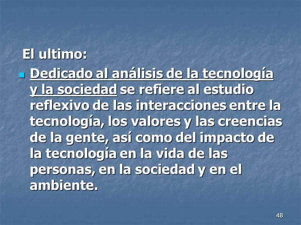 48 El ultimo: El ultimo: Dedicado al análisis de la tecnología y la sociedad se refiere al estudio reflexivo de las interacciones entre la tecnología,