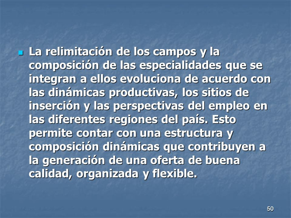 50 La relimitación de los campos y la composición de las especialidades que se integran a ellos evoluciona de acuerdo con las dinámicas productivas, l