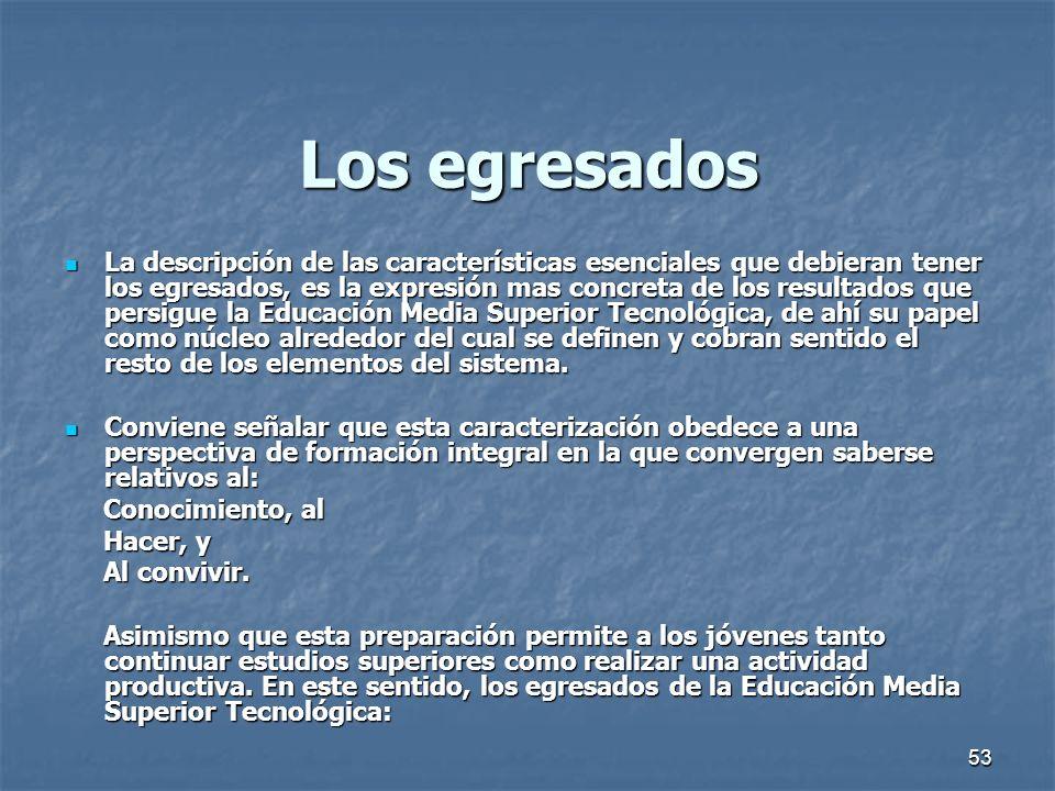 53 Los egresados La descripción de las características esenciales que debieran tener los egresados, es la expresión mas concreta de los resultados que