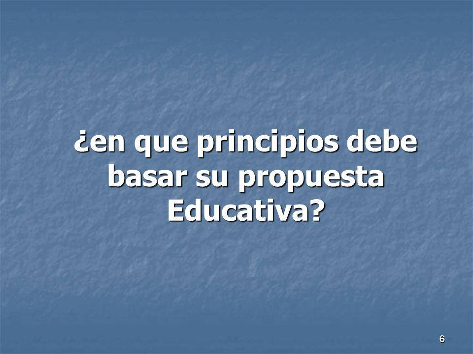 6 ¿en que principios debe basar su propuesta Educativa? ¿en que principios debe basar su propuesta Educativa?