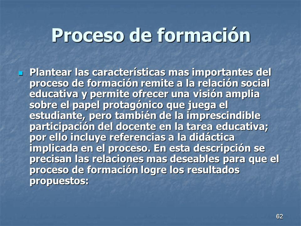 62 Proceso de formación Plantear las características mas importantes del proceso de formación remite a la relación social educativa y permite ofrecer