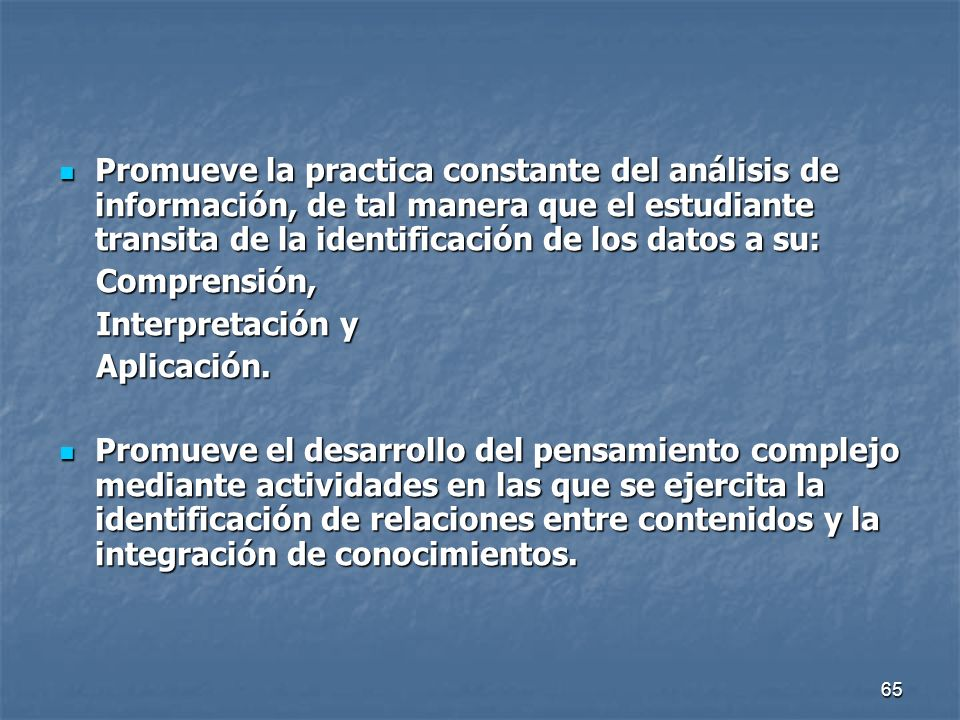 65 Promueve la practica constante del análisis de información, de tal manera que el estudiante transita de la identificación de los datos a su: Promue
