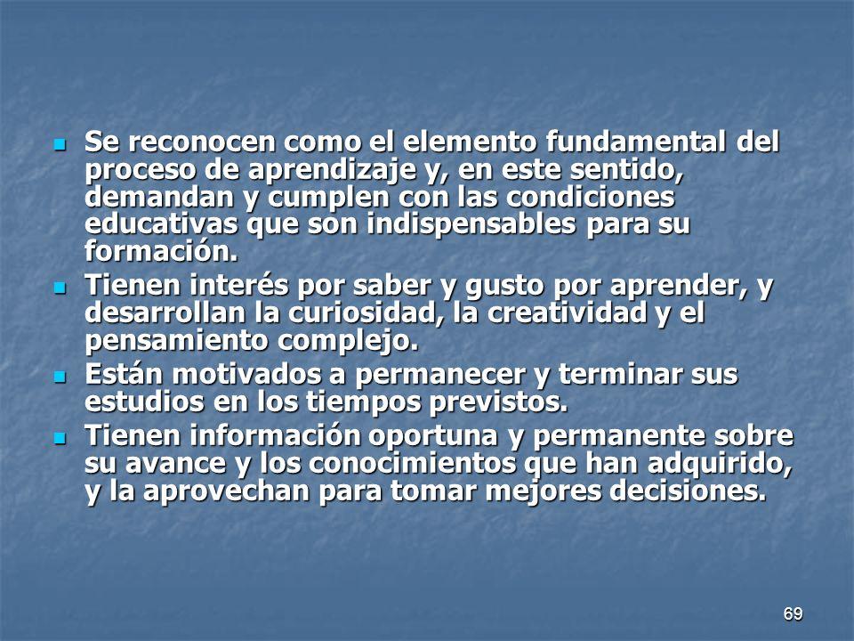 69 Se reconocen como el elemento fundamental del proceso de aprendizaje y, en este sentido, demandan y cumplen con las condiciones educativas que son