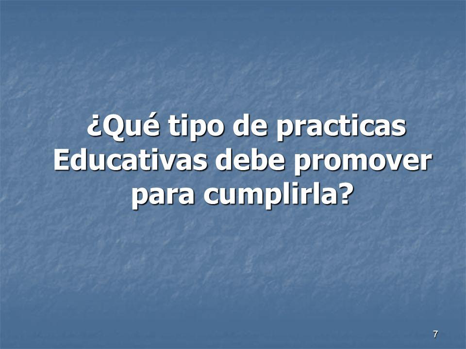 7 ¿Qué tipo de practicas Educativas debe promover para cumplirla? ¿Qué tipo de practicas Educativas debe promover para cumplirla?