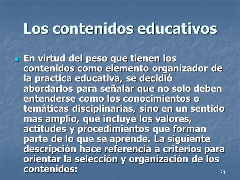 71 Los contenidos educativos En virtud del peso que tienen los contenidos como elemento organizador de la practica educativa, se decidió abordarlos pa