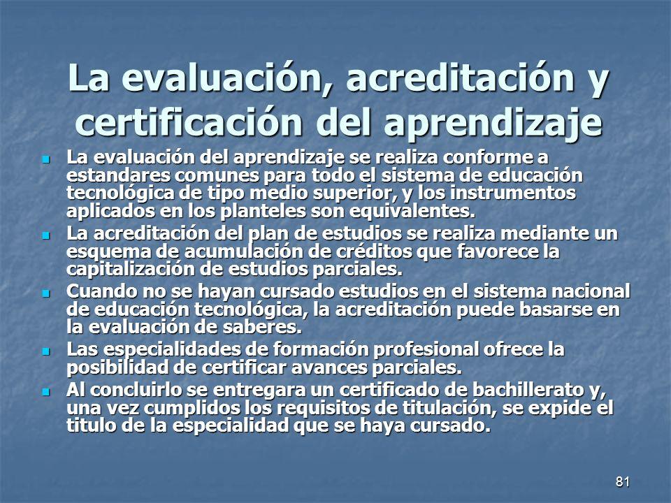 81 La evaluación, acreditación y certificación del aprendizaje La evaluación del aprendizaje se realiza conforme a estandares comunes para todo el sis