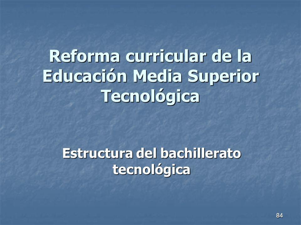 84 Reforma curricular de la Educación Media Superior Tecnológica Estructura del bachillerato tecnológica