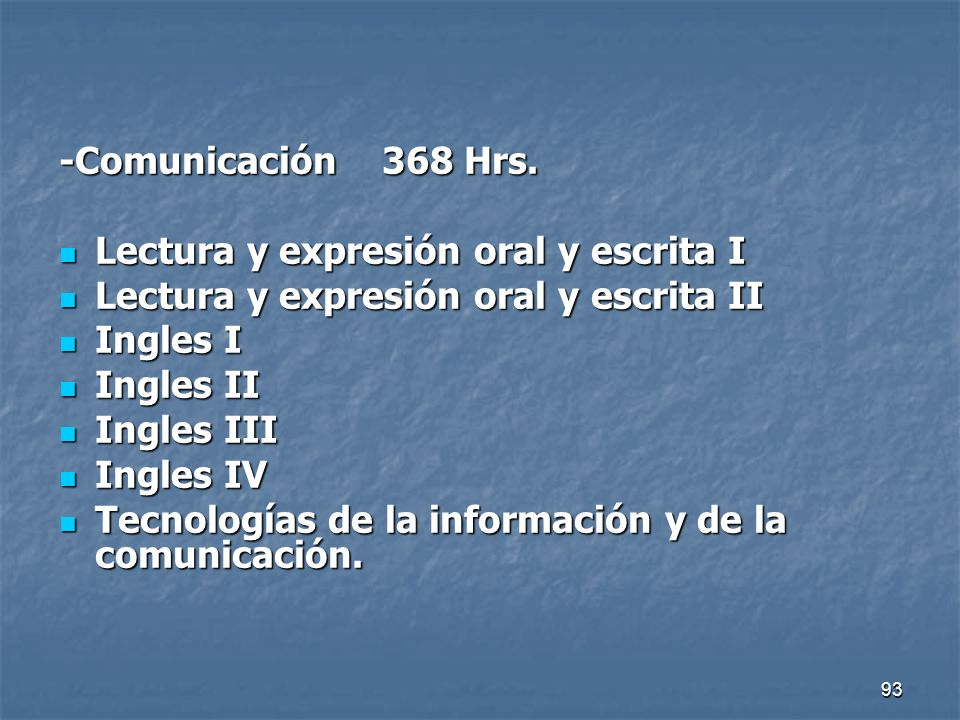 93 -Comunicación 368 Hrs. Lectura y expresión oral y escrita I Lectura y expresión oral y escrita I Lectura y expresión oral y escrita II Lectura y ex
