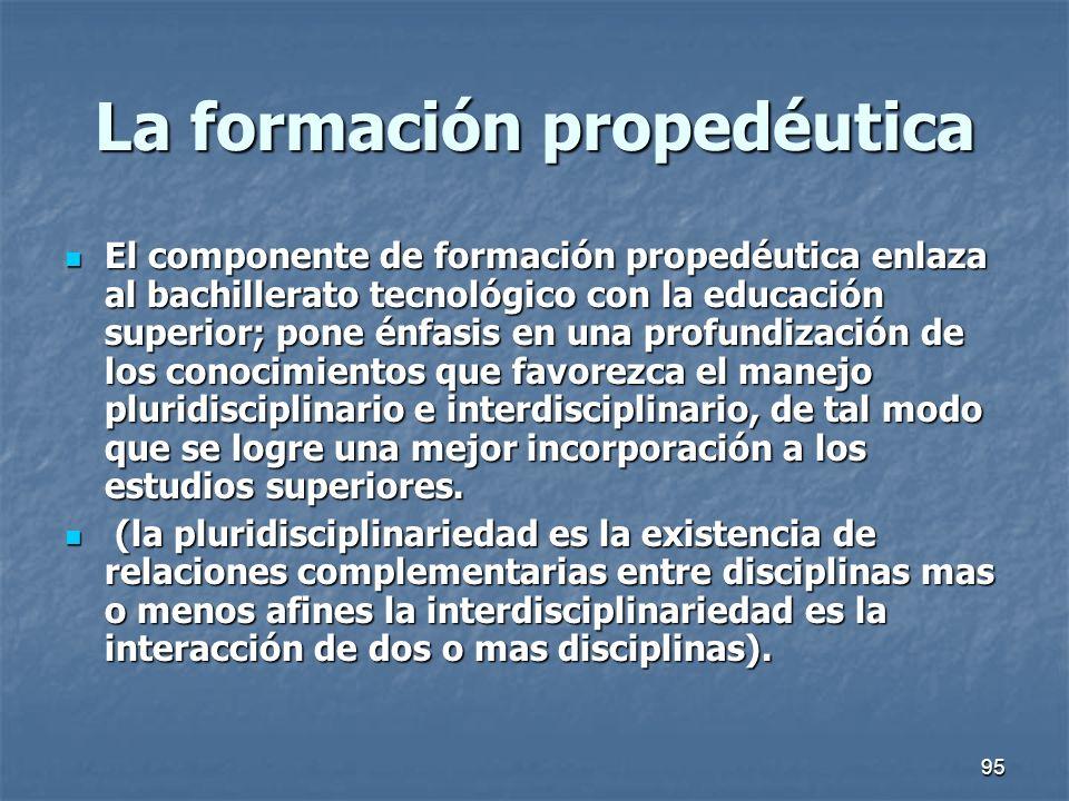 95 La formación propedéutica El componente de formación propedéutica enlaza al bachillerato tecnológico con la educación superior; pone énfasis en una