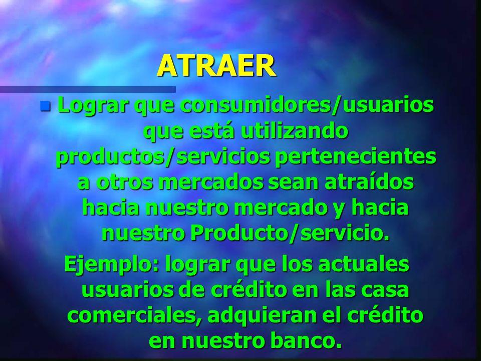 ATRAER n Lograr que consumidores/usuarios que está utilizando productos/servicios pertenecientes a otros mercados sean atraídos hacia nuestro mercado