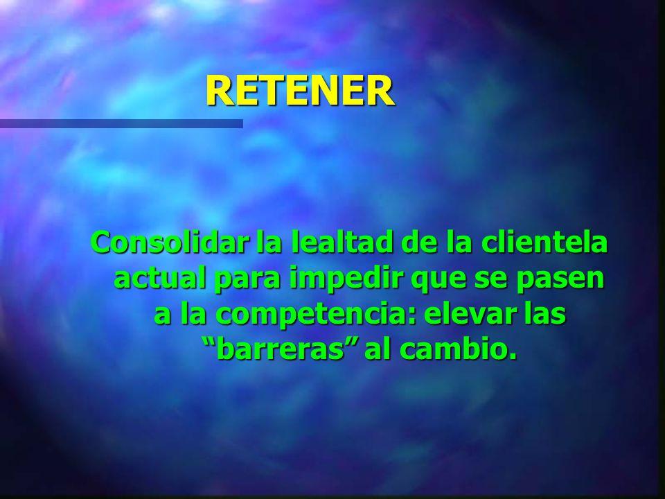 RETENER Consolidar la lealtad de la clientela actual para impedir que se pasen a la competencia: elevar las barreras al cambio.