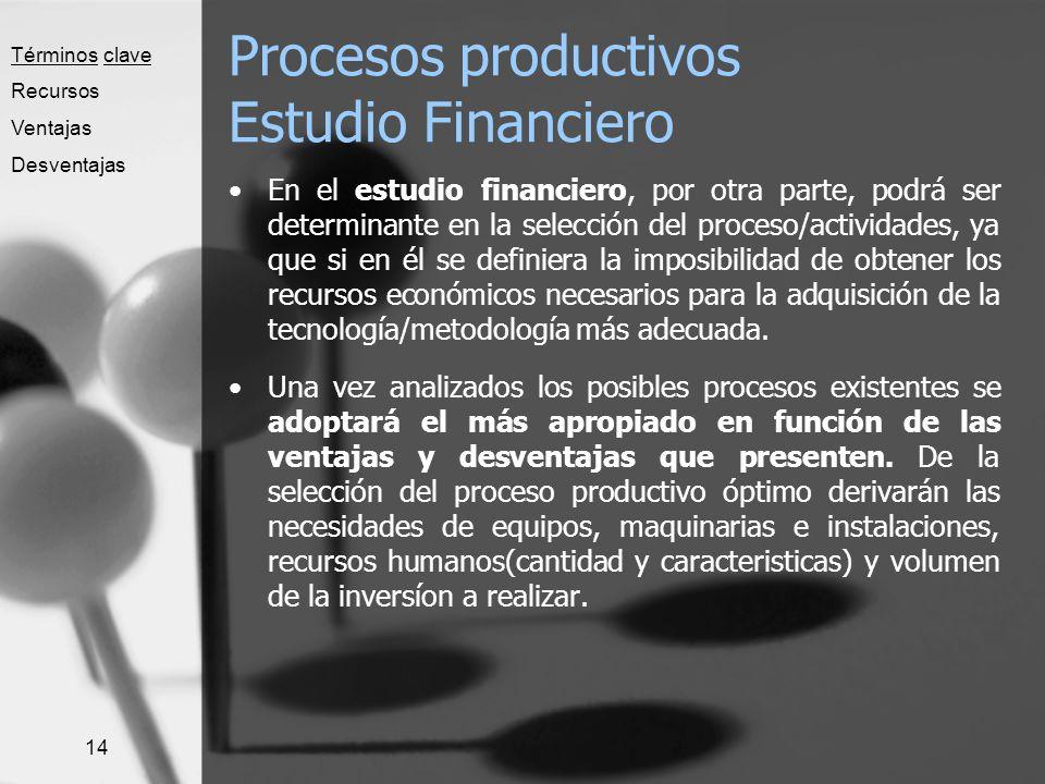14 Procesos productivos Estudio Financiero En el estudio financiero, por otra parte, podrá ser determinante en la selección del proceso/actividades, y