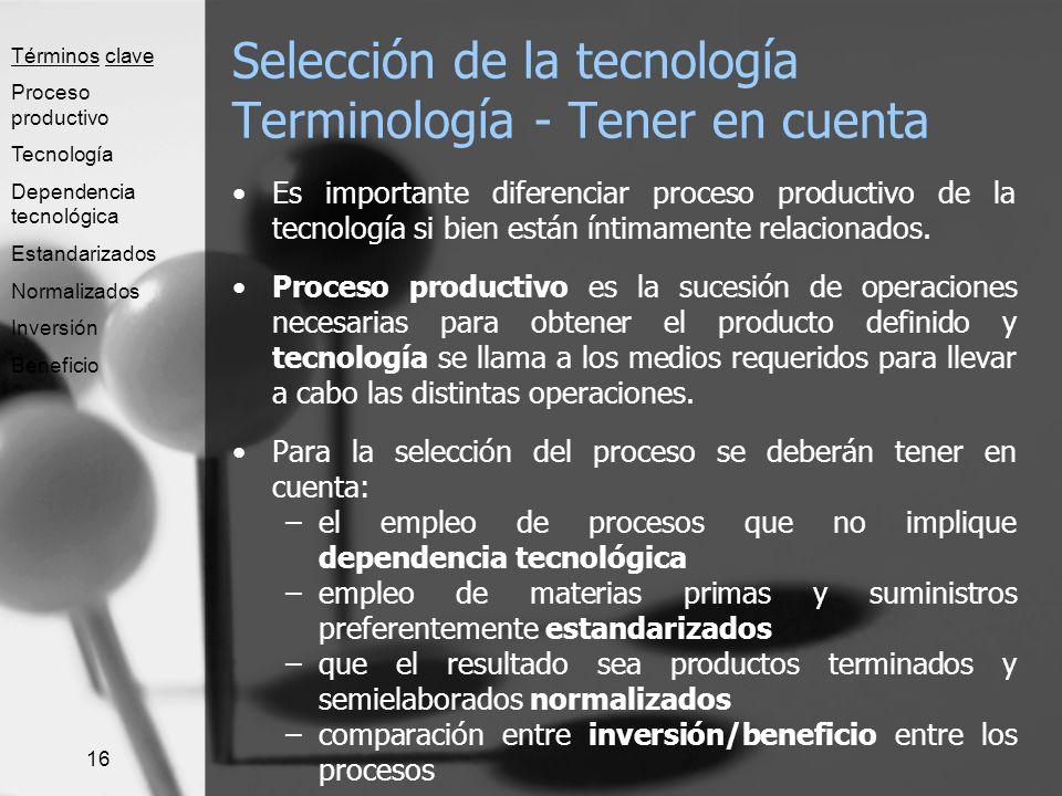 16 Selección de la tecnología Terminología - Tener en cuenta Es importante diferenciar proceso productivo de la tecnología si bien están íntimamente r